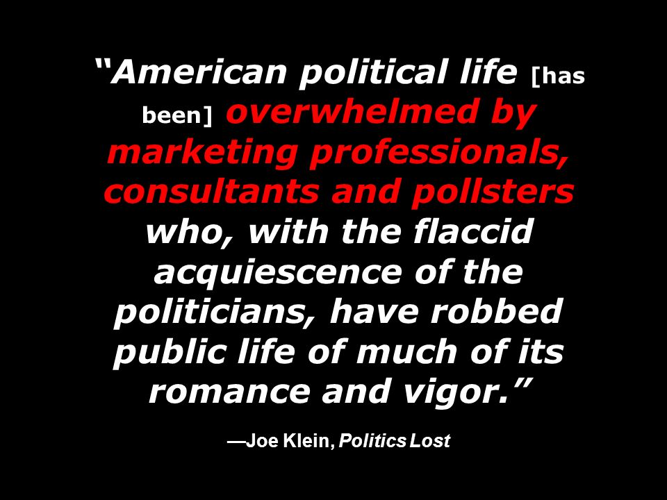 American political life [has been] overwhelmed by marketing professionals, consultants and pollsters who, with the flaccid acquiescence of the politicians, have robbed public life of much of its romance and vigor. —Joe Klein, Politics Lost